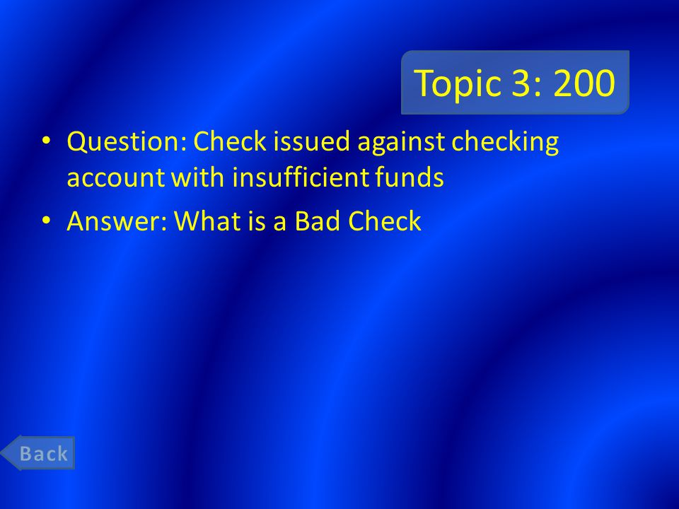 Topic 3: 200 Question: Check issued against checking account with insufficient funds. Answer: What is a Bad Check.