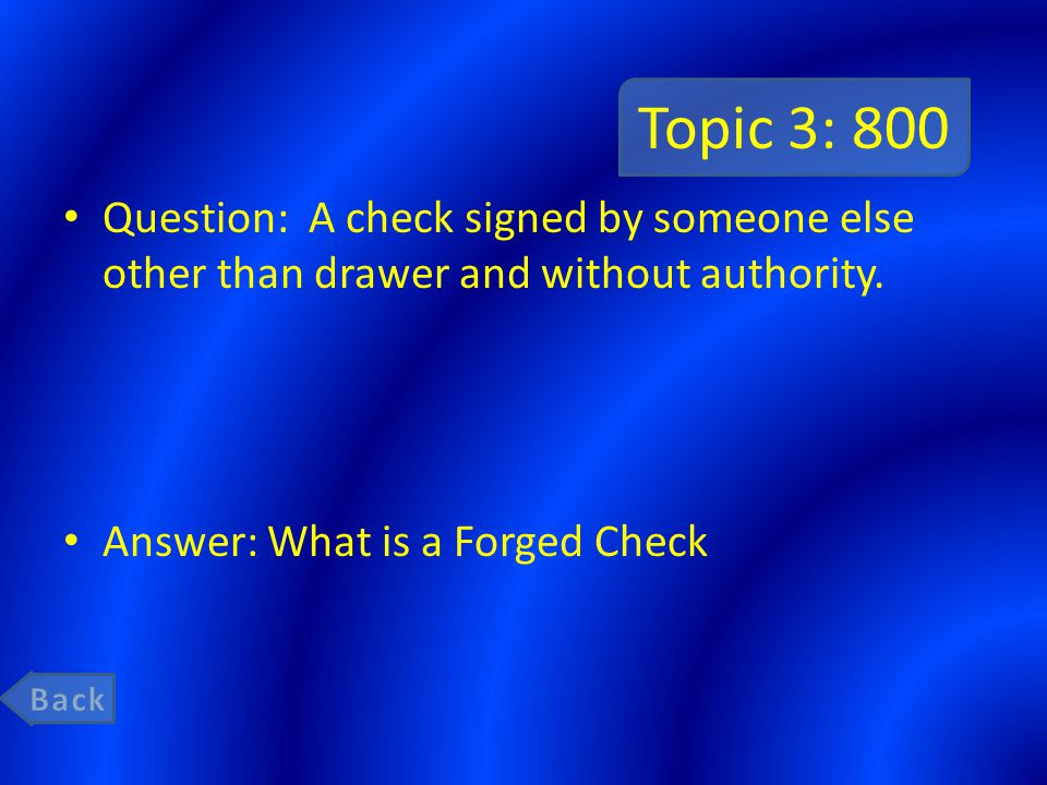 Topic 3: 800 Question: A check signed by someone else other than drawer and without authority. Answer: What is a Forged Check.