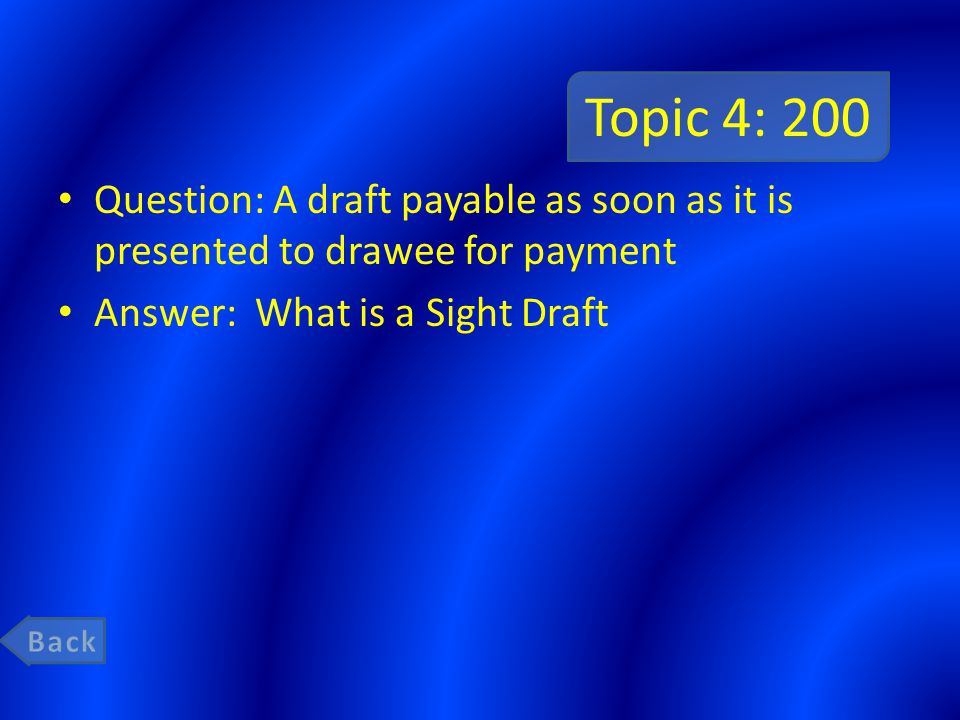Topic 4: 200 Question: A draft payable as soon as it is presented to drawee for payment. Answer: What is a Sight Draft.