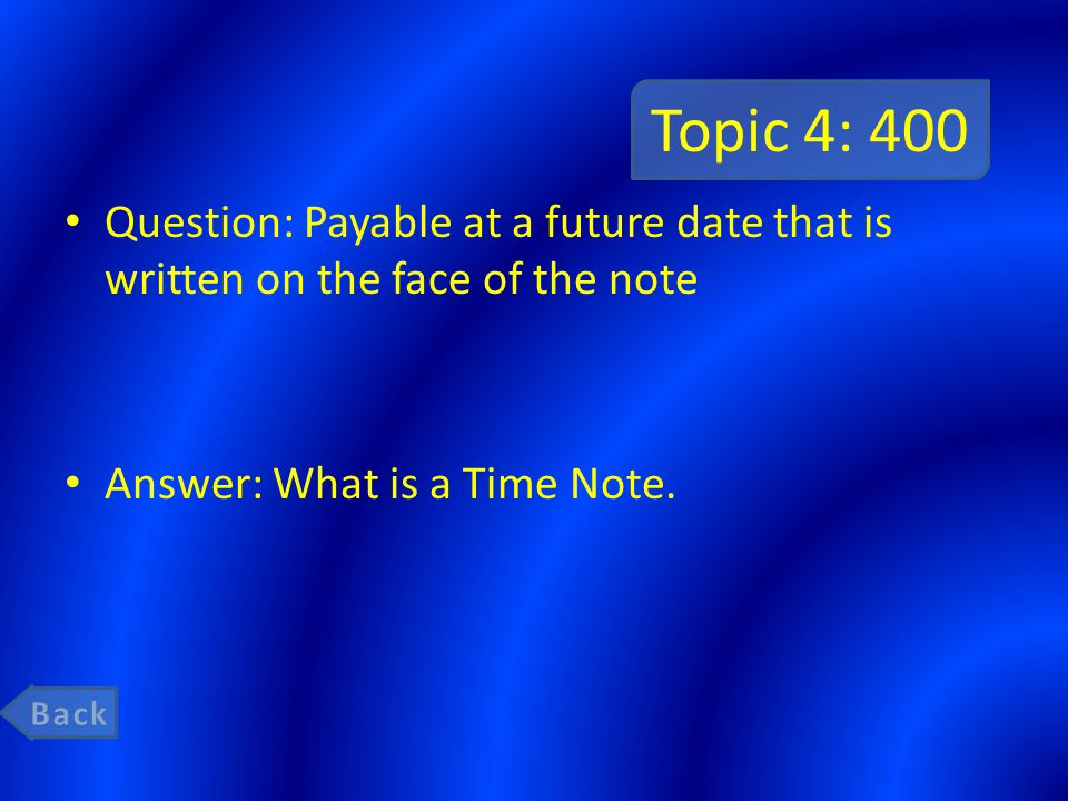 Topic 4: 400 Question: Payable at a future date that is written on the face of the note. Answer: What is a Time Note.