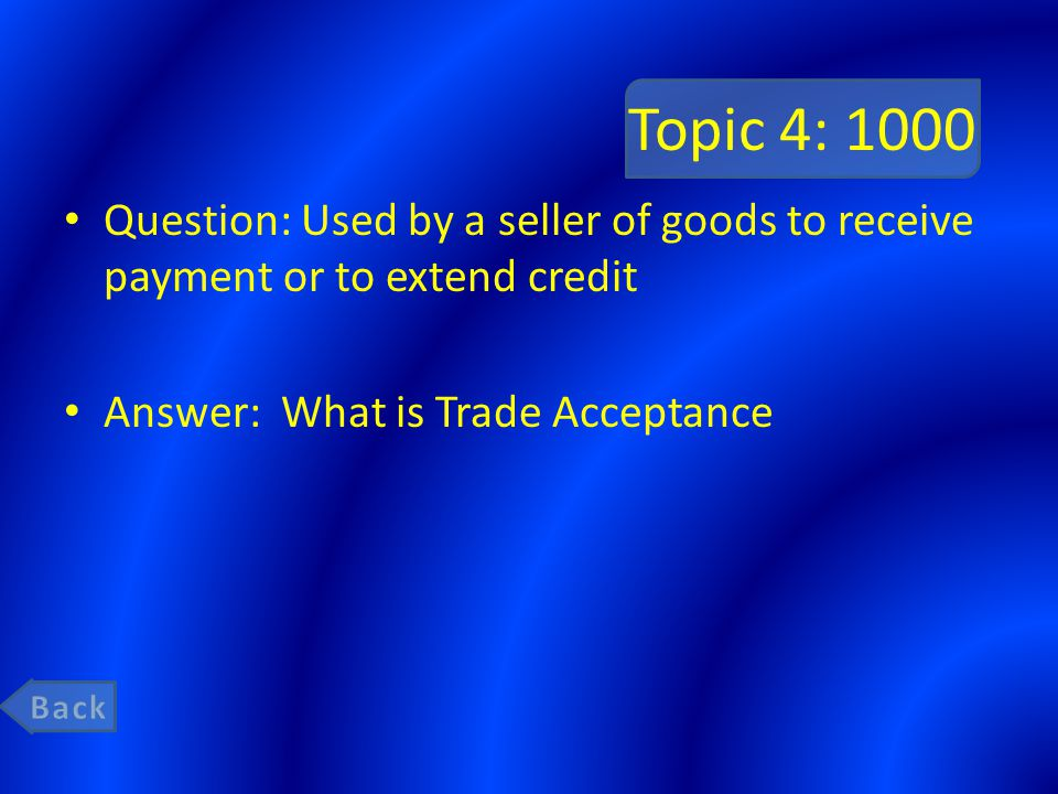 Topic 4: 1000 Question: Used by a seller of goods to receive payment or to extend credit. Answer: What is Trade Acceptance.