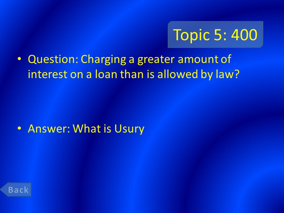 Topic 5: 400 Question: Charging a greater amount of interest on a loan than is allowed by law Answer: What is Usury.