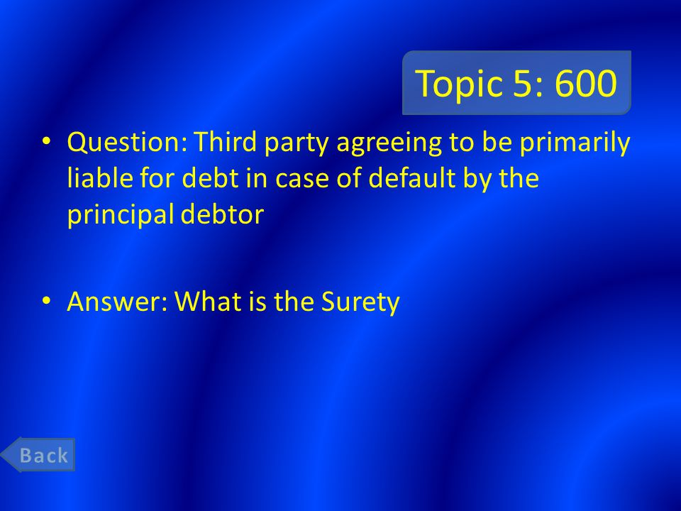 Topic 5: 600 Question: Third party agreeing to be primarily liable for debt in case of default by the principal debtor.