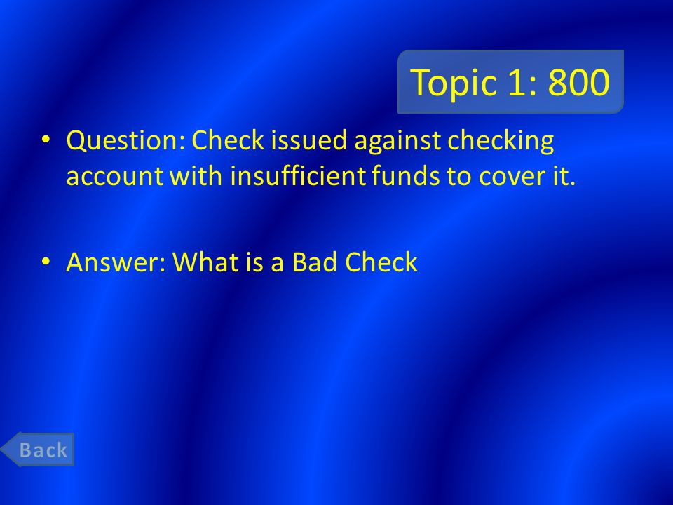 Topic 1: 800 Question: Check issued against checking account with insufficient funds to cover it. Answer: What is a Bad Check.