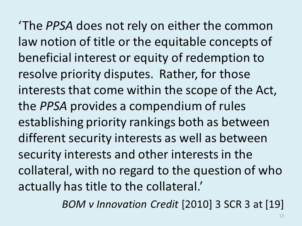 'The PPSA does not rely on either the common law notion of title or the equitable concepts of beneficial interest or equity of redemption to resolve priority disputes. Rather, for those interests that come within the scope of the Act, the PPSA provides a compendium of rules establishing priority rankings both as between different security interests as well as between security interests and other interests in the collateral, with no regard to the question of who actually has title to the collateral.'