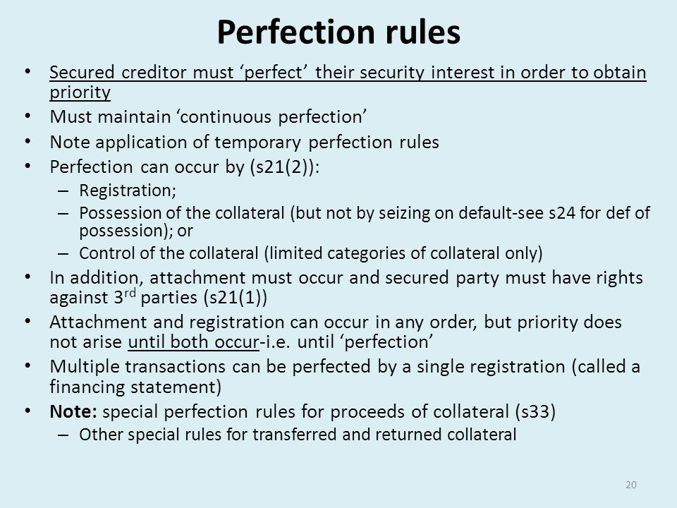 Perfection rules Secured creditor must 'perfect' their security interest in order to obtain priority.