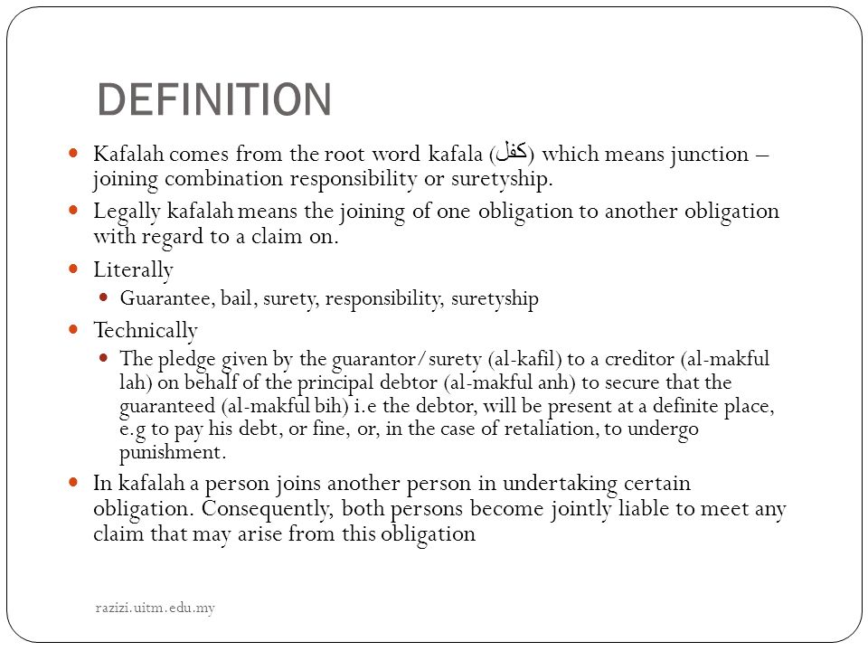 DEFINITION Kafalah comes from the root word kafala (كفل) which means junction – joining combination responsibility or suretyship.