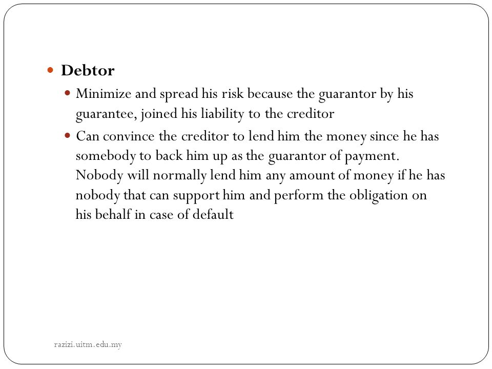 Debtor Minimize and spread his risk because the guarantor by his guarantee, joined his liability to the creditor.