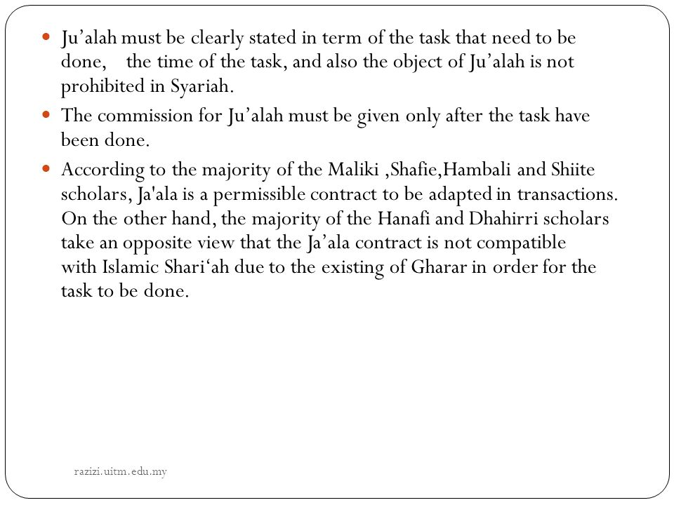 Ju'alah must be clearly stated in term of the task that need to be done, the time of the task, and also the object of Ju'alah is not prohibited in Syariah.