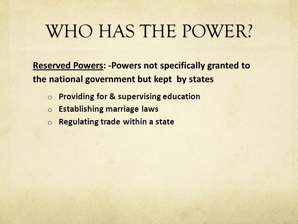 WHO HAS THE POWER Reserved Powers: -Powers not specifically granted to the national government but kept by states.