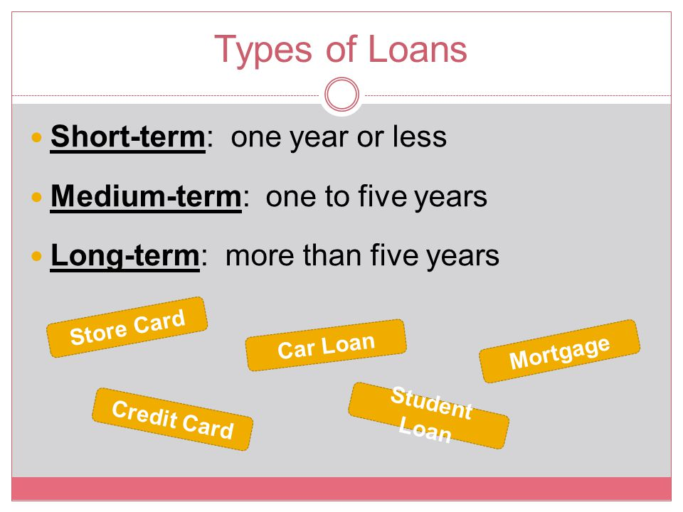 Types of Loans Short-term: one year or less