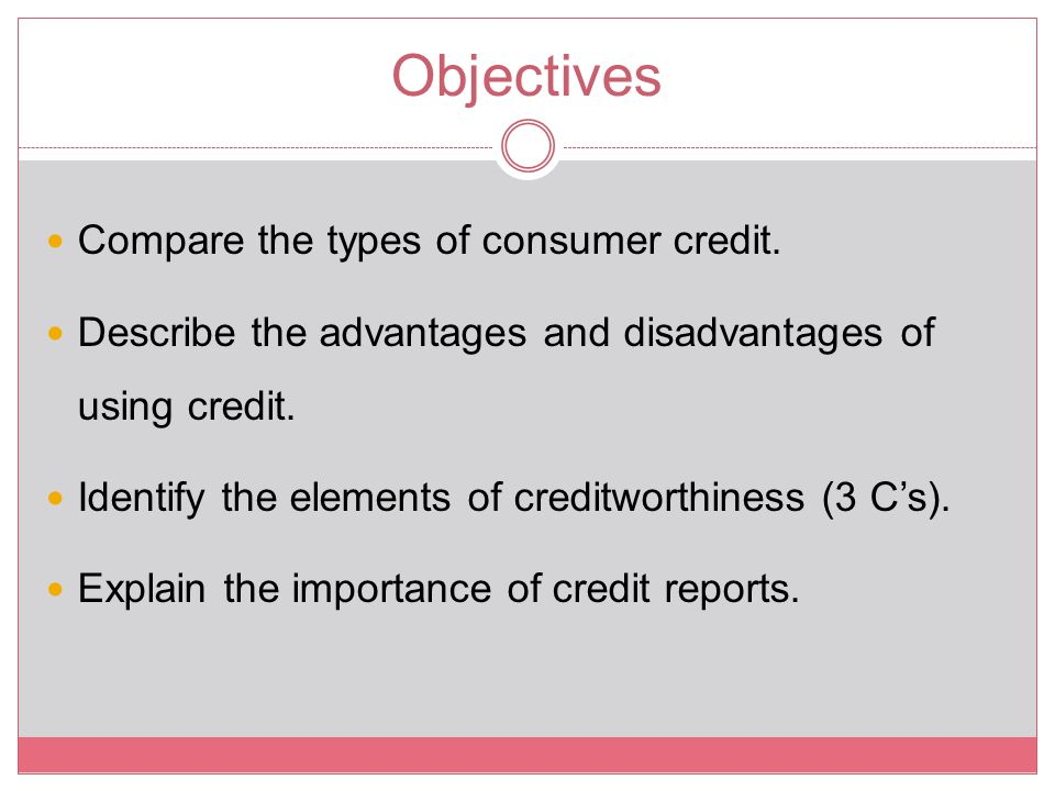 Objectives Compare the types of consumer credit.