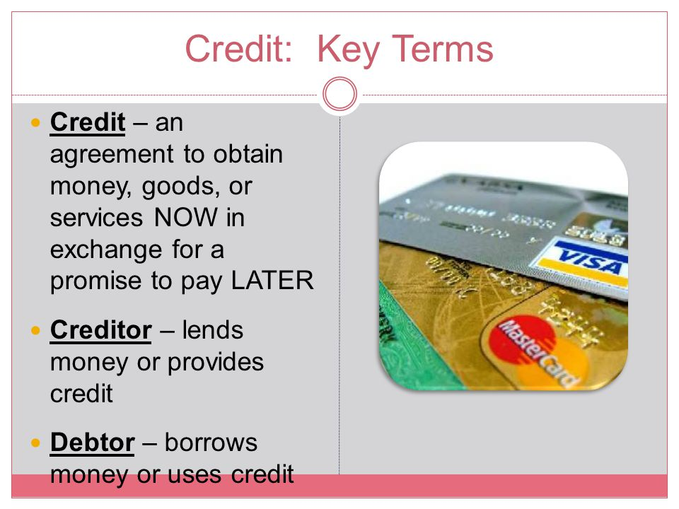 Credit: Key Terms Credit – an agreement to obtain money, goods, or services NOW in exchange for a promise to pay LATER.