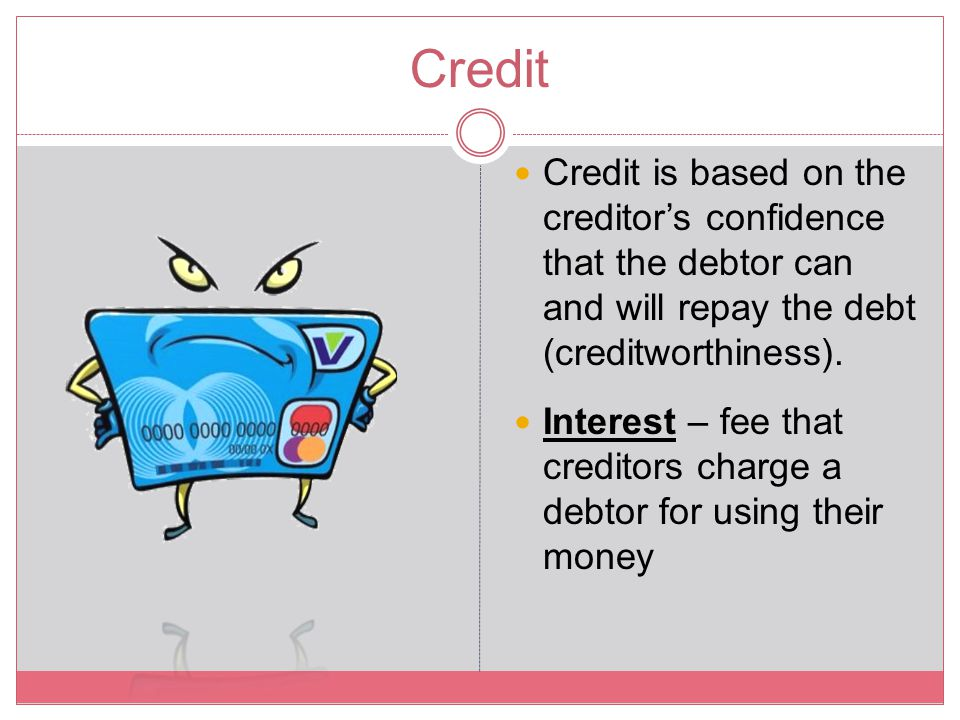 Credit Credit is based on the creditor's confidence that the debtor can and will repay the debt (creditworthiness).