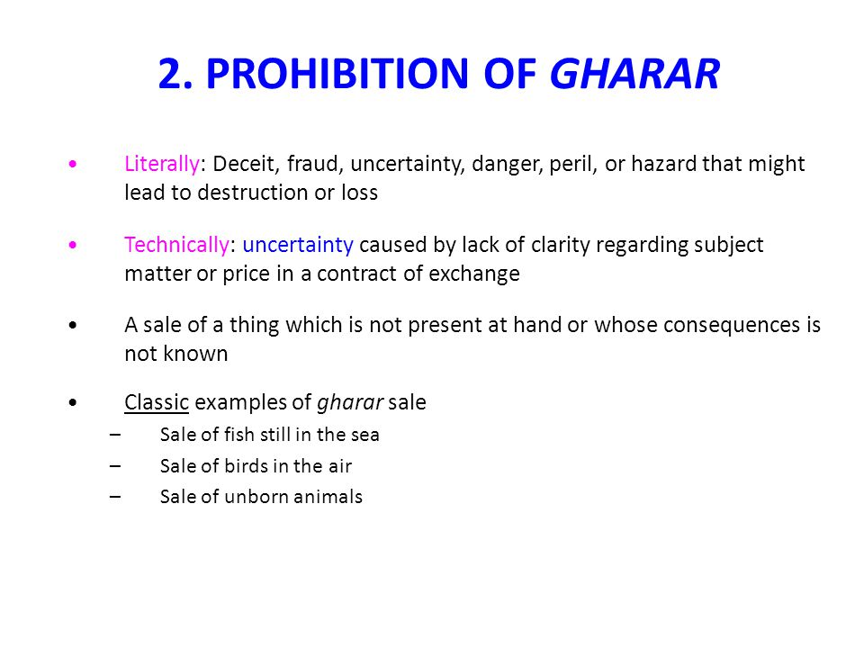 2. PROHIBITION OF GHARAR Literally: Deceit, fraud, uncertainty, danger, peril, or hazard that might lead to destruction or loss.