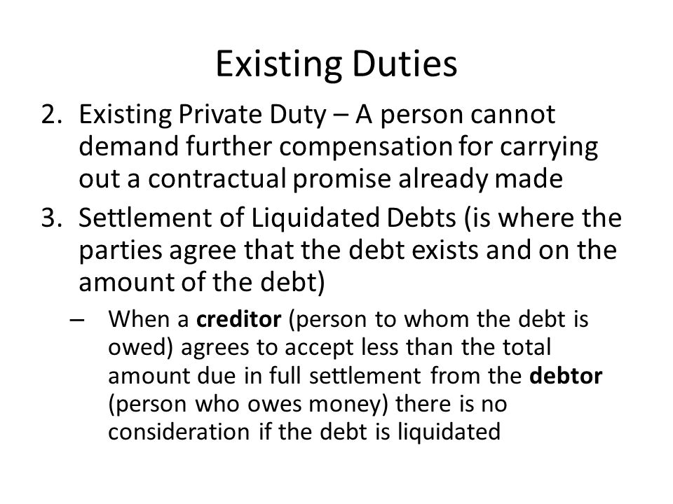 Existing Duties Existing Private Duty – A person cannot demand further compensation for carrying out a contractual promise already made.