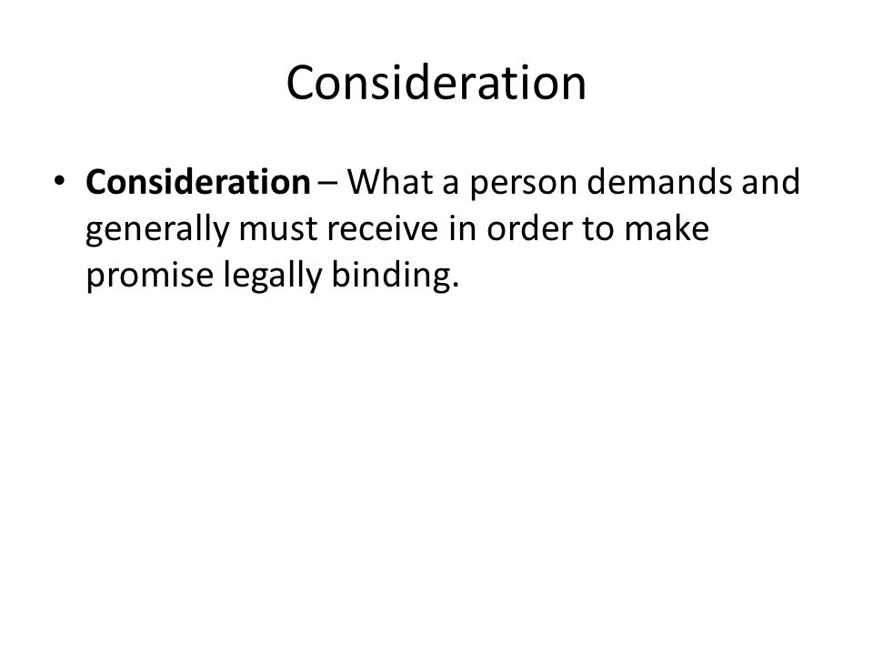 Consideration Consideration – What a person demands and generally must receive in order to make promise legally binding.