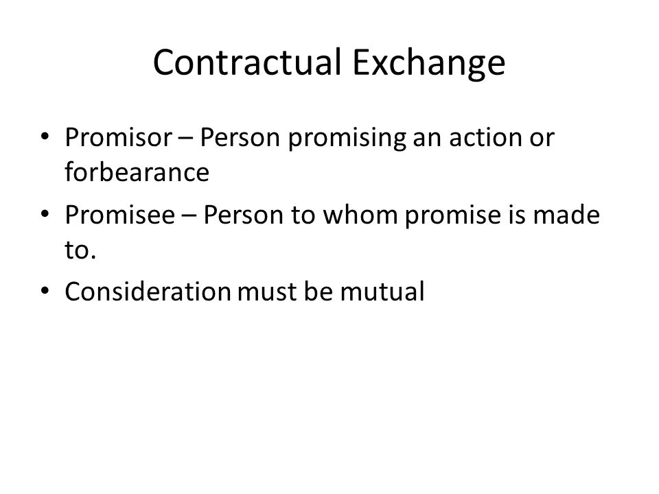 Contractual Exchange Promisor – Person promising an action or forbearance. Promisee – Person to whom promise is made to.