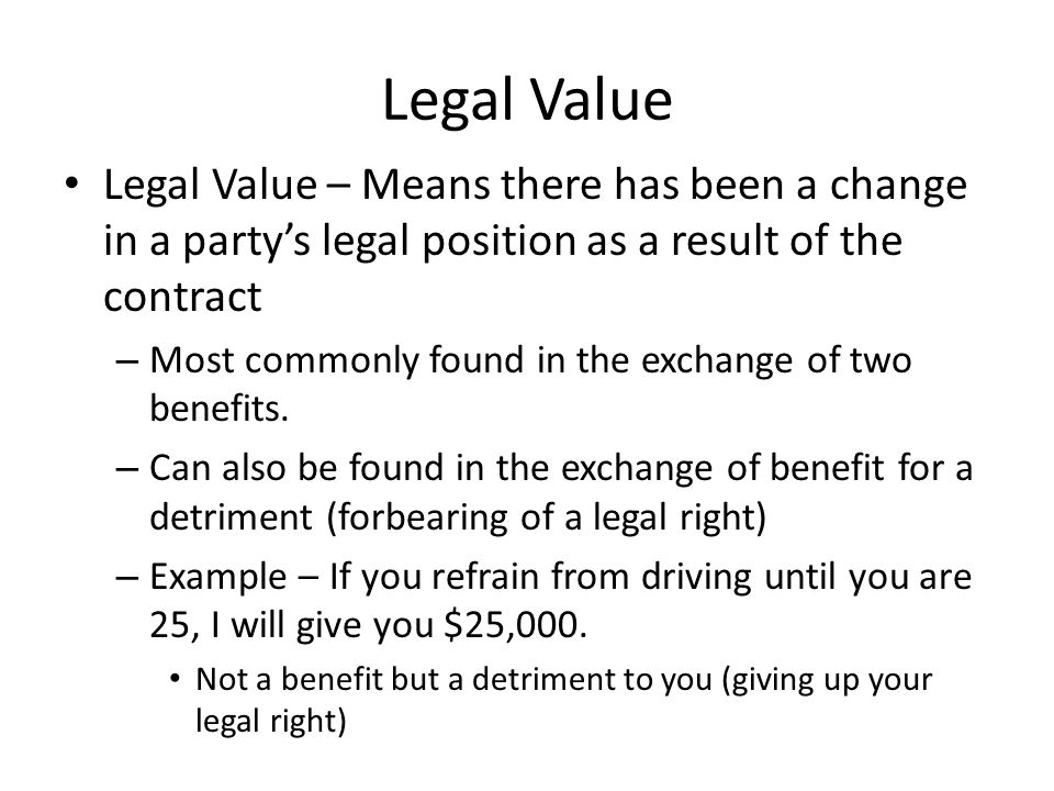Legal Value Legal Value – Means there has been a change in a party's legal position as a result of the contract.