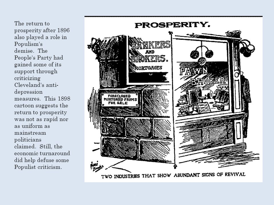 The return to prosperity after 1896 also played a role in Populism s demise. The People s Party had gained some of its support through criticizing Cleveland s anti-depression measures. This 1898 cartoon suggests the return to prosperity was not as rapid nor as uniform as mainstream politicians claimed. Still, the economic turnaround did help defuse some Populist criticism.