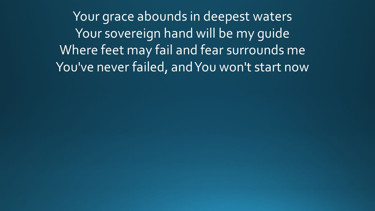 Your grace abounds in deepest waters Your sovereign hand will be my guide Where feet may fail and fear surrounds me You ve never failed, and You won t start now
