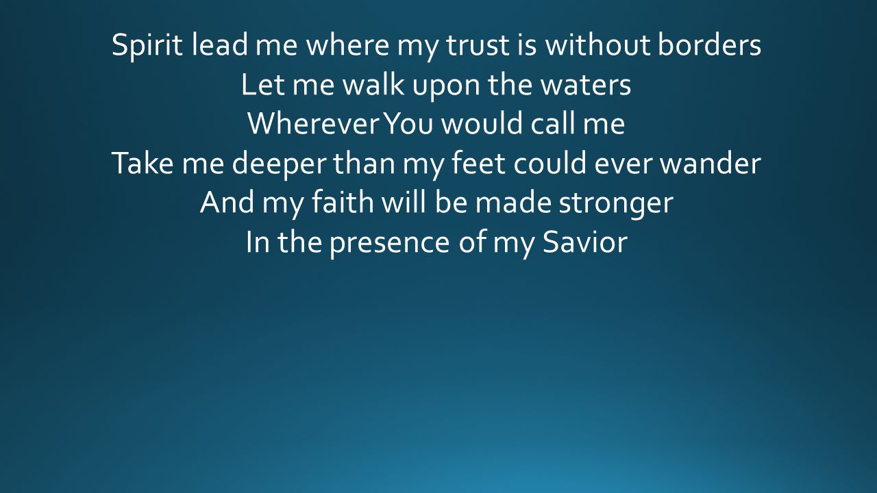 Spirit lead me where my trust is without borders Let me walk upon the waters Wherever You would call me Take me deeper than my feet could ever wander And my faith will be made stronger In the presence of my Savior