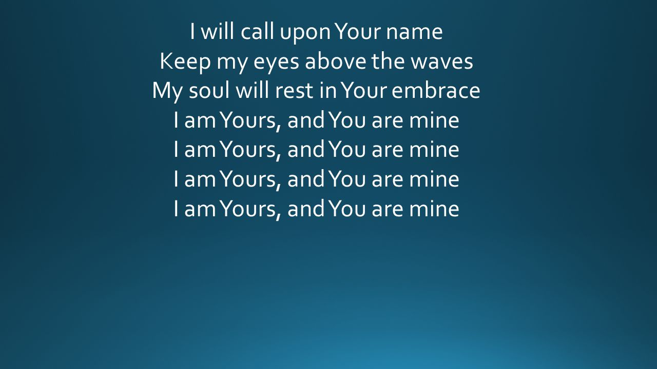 I will call upon Your name Keep my eyes above the waves My soul will rest in Your embrace I am Yours, and You are mine I am Yours, and You are mine I am Yours, and You are mine I am Yours, and You are mine