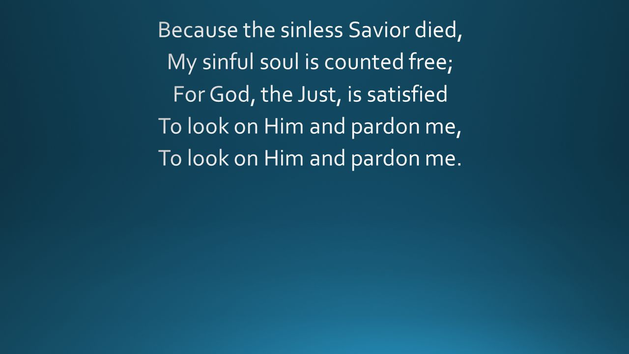 Because the sinless Savior died, My sinful soul is counted free; For God, the Just, is satisfied To look on Him and pardon me, To look on Him and pardon me.