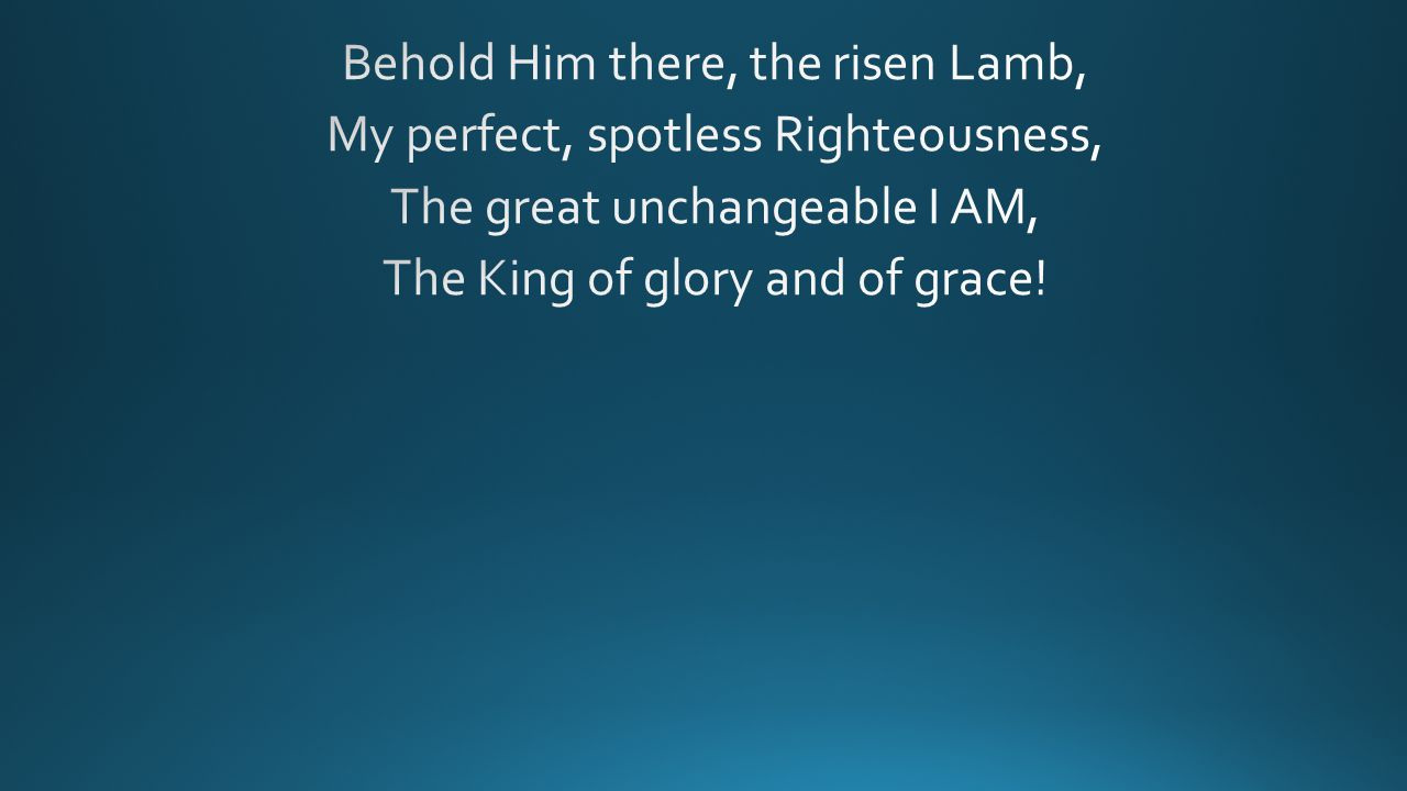 Behold Him there, the risen Lamb, My perfect, spotless Righteousness, The great unchangeable I AM, The King of glory and of grace!