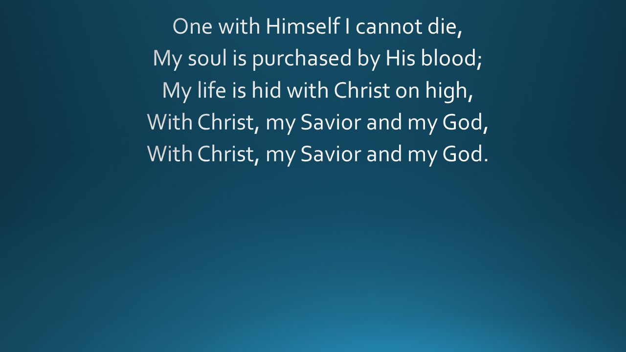 One with Himself I cannot die, My soul is purchased by His blood; My life is hid with Christ on high, With Christ, my Savior and my God, With Christ, my Savior and my God.