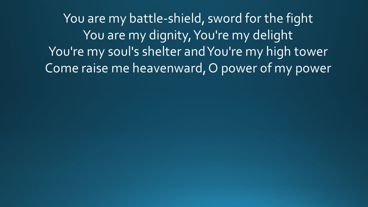 You are my battle-shield, sword for the fight You are my dignity, You re my delight You re my soul s shelter and You re my high tower Come raise me heavenward, O power of my power