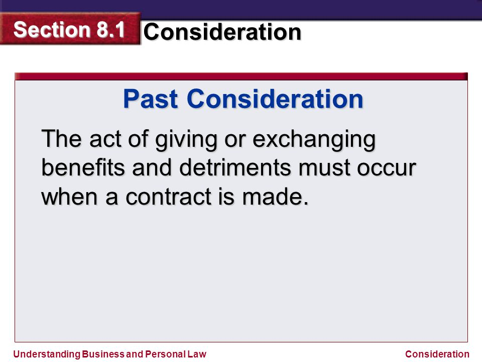 Past Consideration The act of giving or exchanging benefits and detriments must occur when a contract is made.