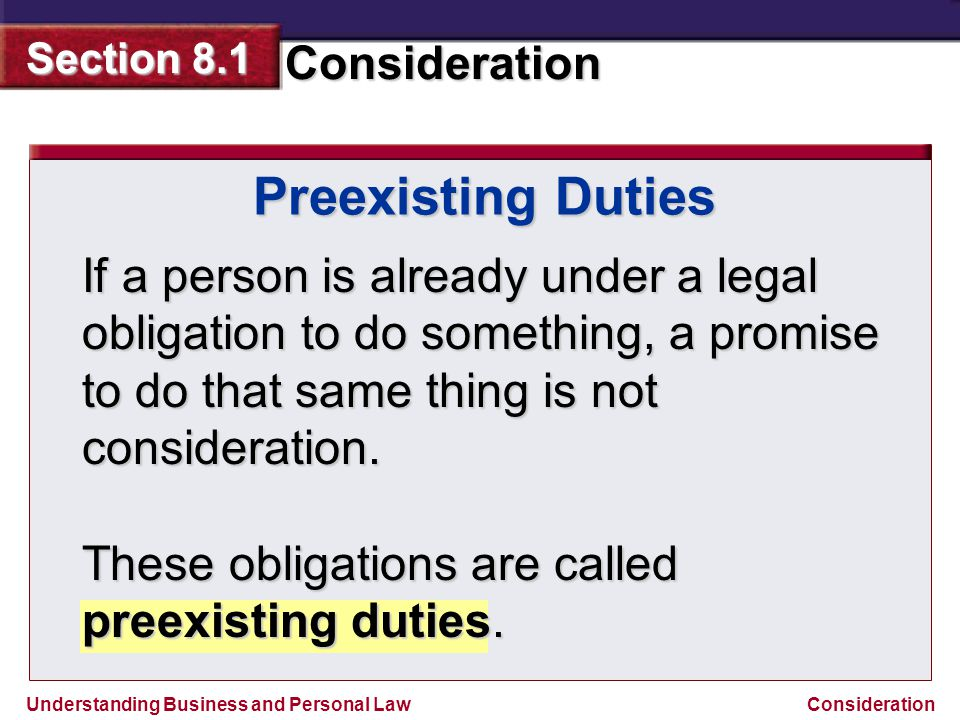 Preexisting Duties If a person is already under a legal obligation to do something, a promise to do that same thing is not consideration.