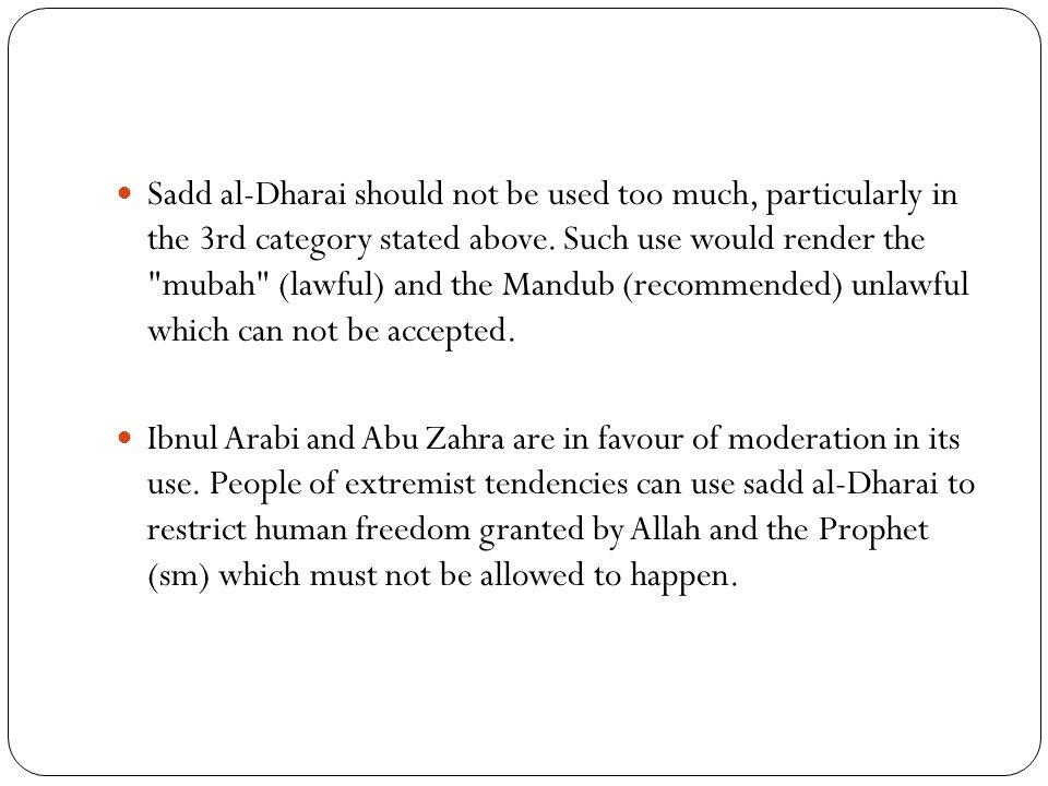 Sadd al-Dharai should not be used too much, particularly in the 3rd category stated above. Such use would render the mubah (lawful) and the Mandub (recommended) unlawful which can not be accepted.