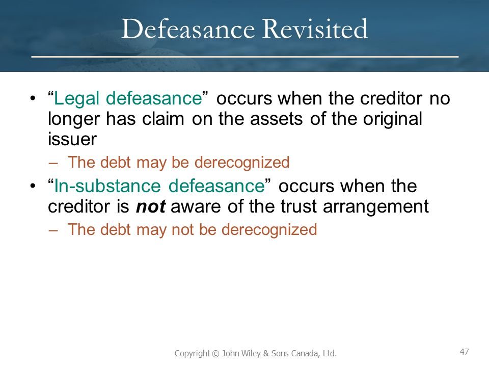 Defeasance Revisited Legal defeasance occurs when the creditor no longer has claim on the assets of the original issuer.