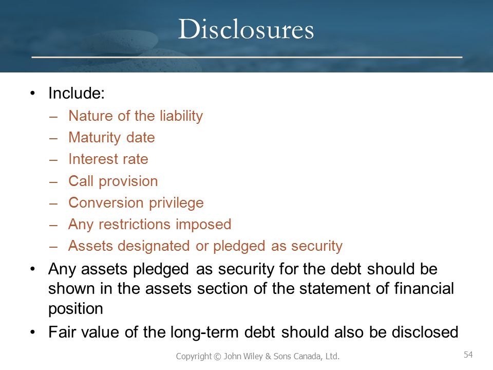 Disclosures Include: Nature of the liability. Maturity date. Interest rate. Call provision. Conversion privilege.