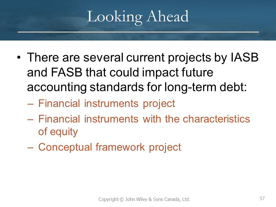 Looking Ahead There are several current projects by IASB and FASB that could impact future accounting standards for long-term debt:
