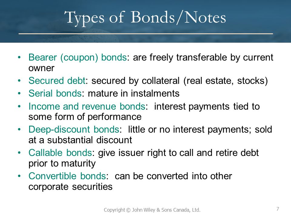 Types of Bonds/Notes Bearer (coupon) bonds: are freely transferable by current owner. Secured debt: secured by collateral (real estate, stocks)