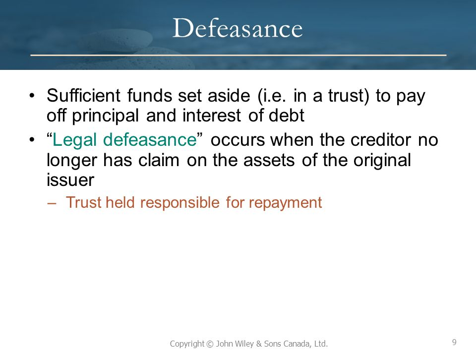 Defeasance Sufficient funds set aside (i.e. in a trust) to pay off principal and interest of debt.
