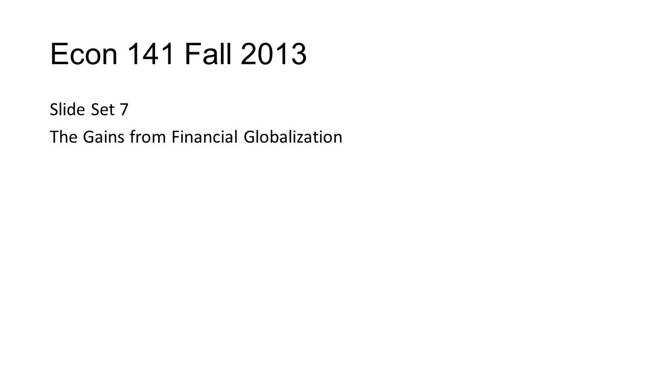 Econ 141 Fall 2013 Slide Set 7 The Gains from Financial Globalization