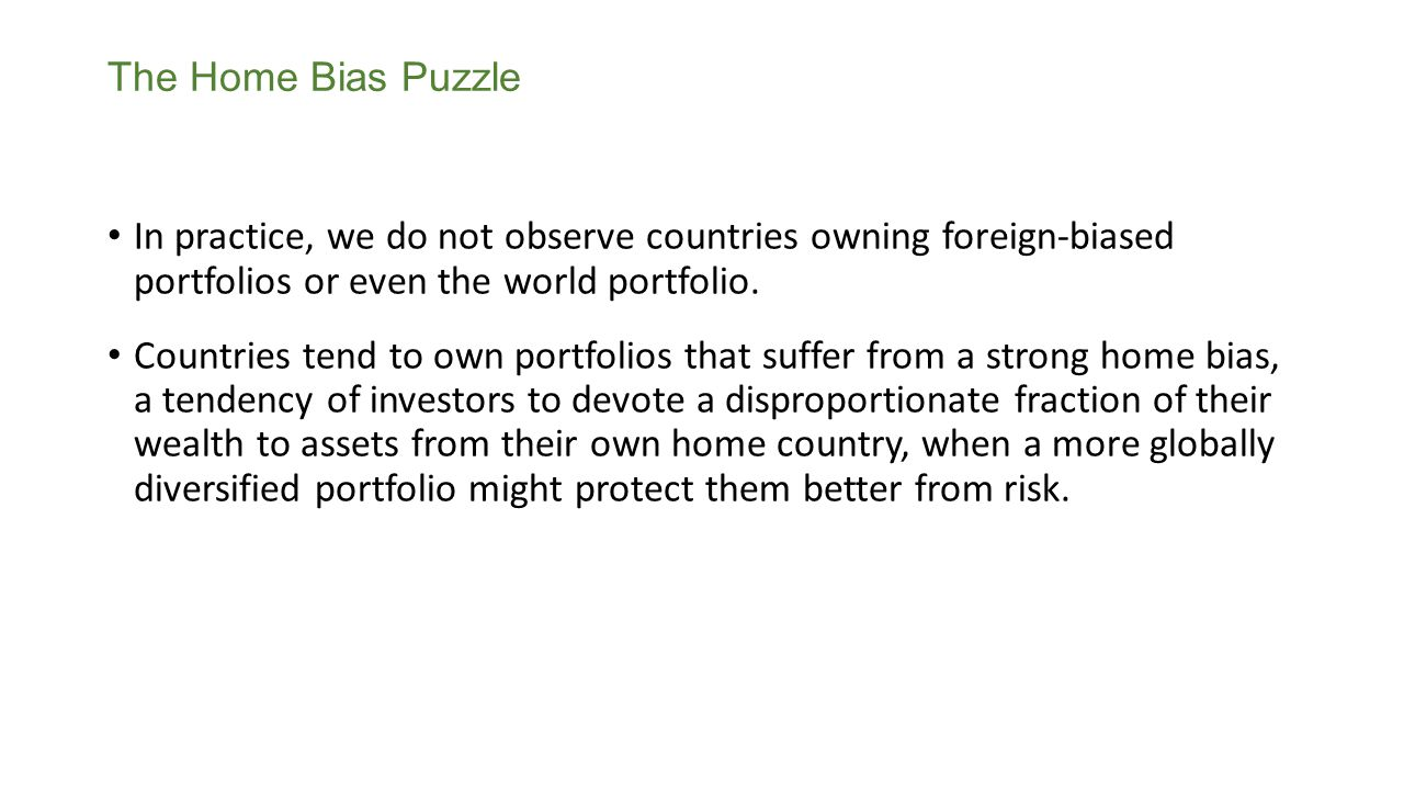 The Home Bias Puzzle In practice, we do not observe countries owning foreign-biased portfolios or even the world portfolio.