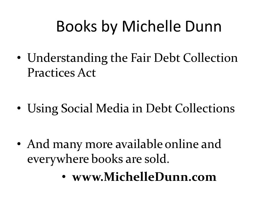 Books by Michelle Dunn Understanding the Fair Debt Collection Practices Act. Using Social Media in Debt Collections.