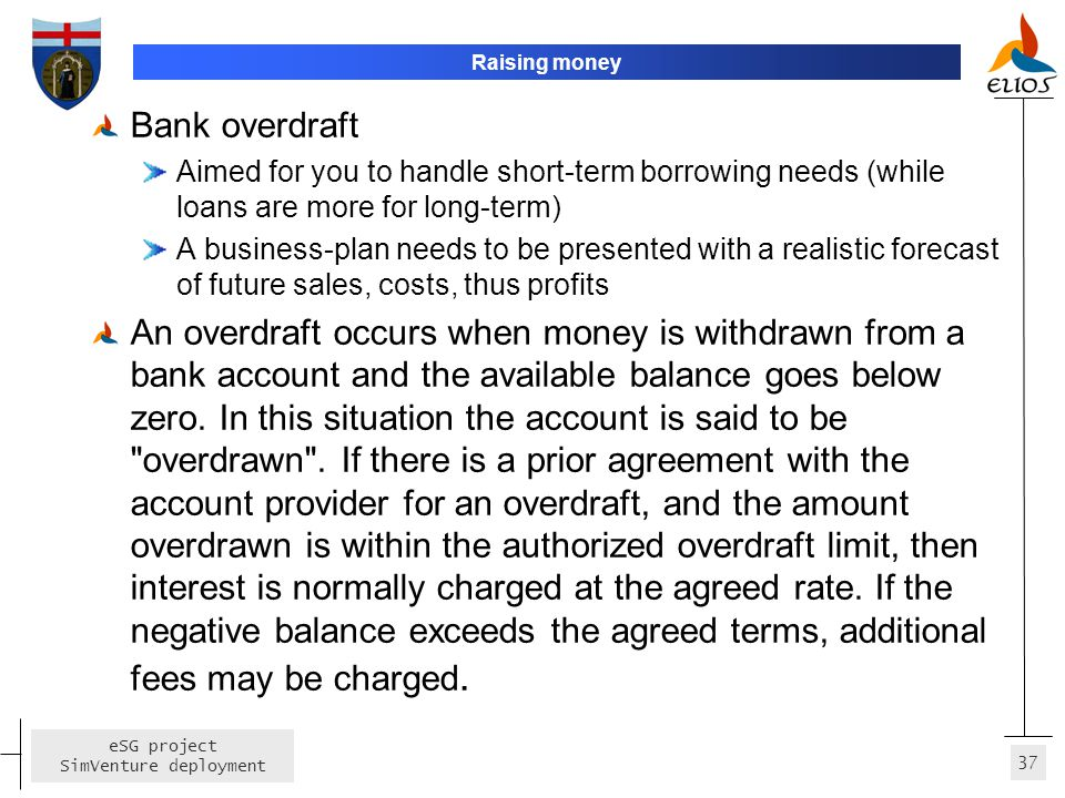 Raising money Bank overdraft. Aimed for you to handle short-term borrowing needs (while loans are more for long-term)