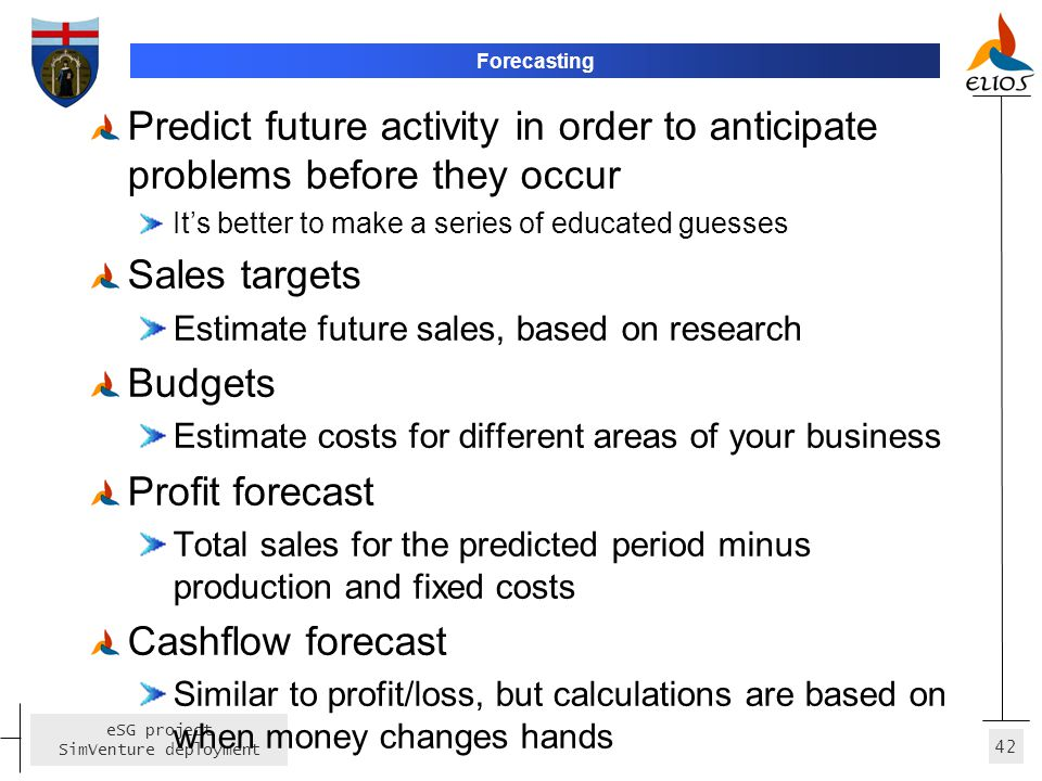 Forecasting Predict future activity in order to anticipate problems before they occur. It's better to make a series of educated guesses.