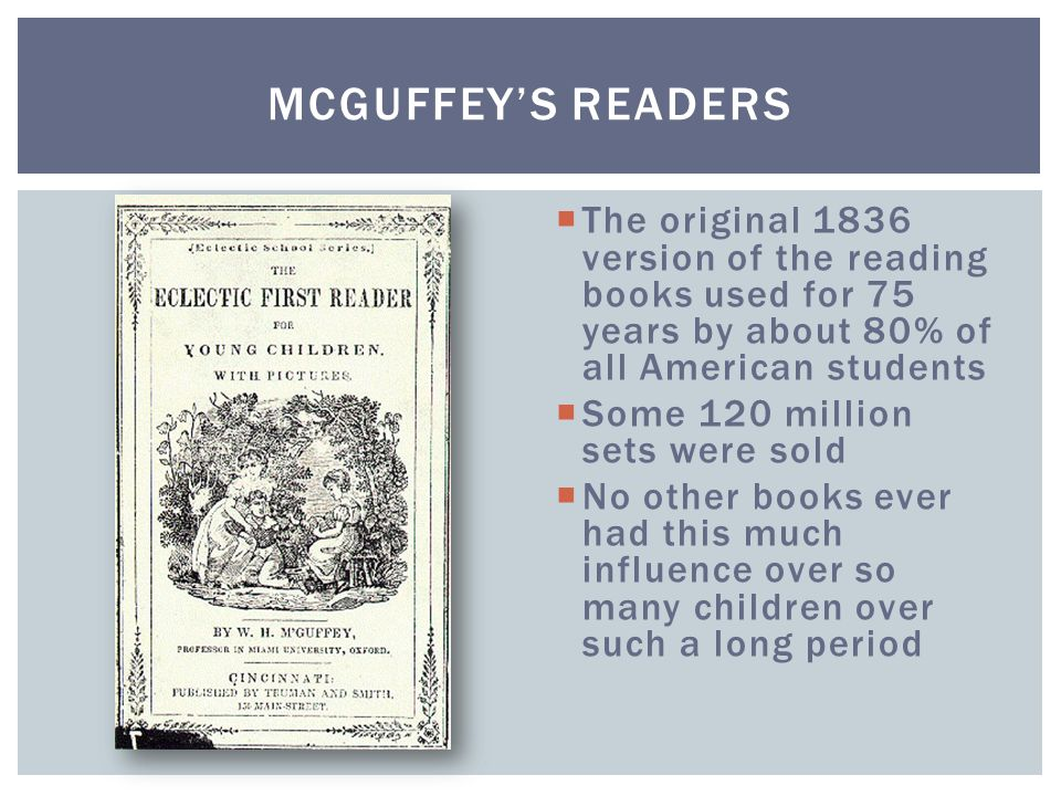 McGuffey's Readers The original 1836 version of the reading books used for 75 years by about 80% of all American students.