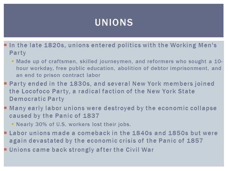 Unions In the late 1820s, unions entered politics with the Working Men s Party.