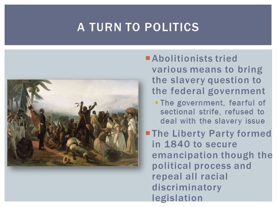 A Turn to Politics Abolitionists tried various means to bring the slavery question to the federal government.