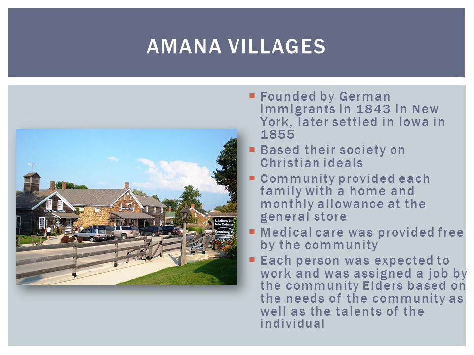 Amana Villages Founded by German immigrants in 1843 in New York, later settled in Iowa in 1855. Based their society on Christian ideals.