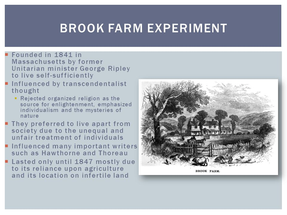 Brook Farm Experiment Founded in 1841 in Massachusetts by former Unitarian minister George Ripley to live self-sufficiently.