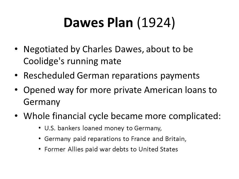 Dawes Plan (1924) Negotiated by Charles Dawes, about to be Coolidge s running mate. Rescheduled German reparations payments.